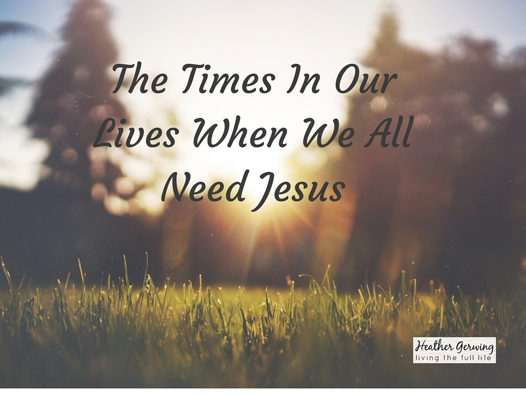 The Times In Our Lives When We All Need Jesus