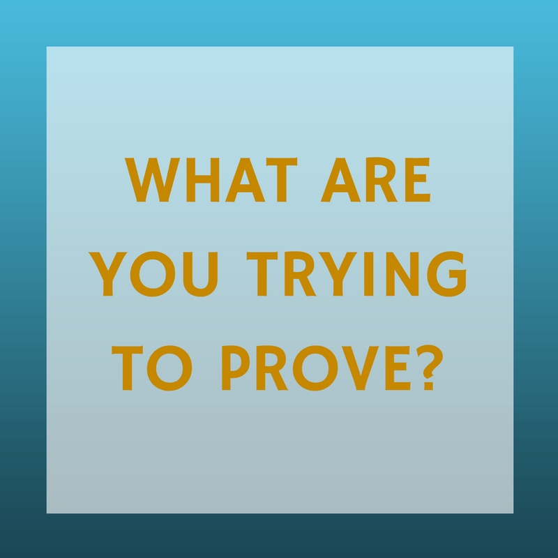 What Are You Trying To Prove?