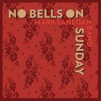Mark Lanegan Band – No Bells On Sunday