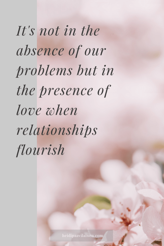 It's not in the absence of our problems but in the presence of love when relationships flourish.