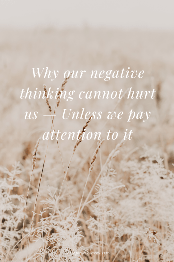 Why our negative thinking cannot hurt us — Unless we pay attention to it.