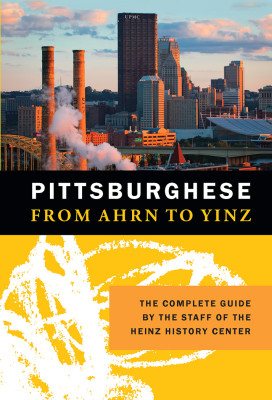 Pittsburghese: From Ahrn to Yinz, published by the Heinz History Center