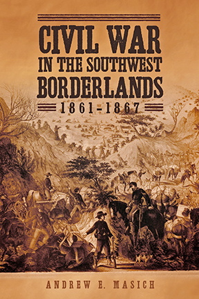 Civil War in the Southwest Borderlands, Andrew E. Masich