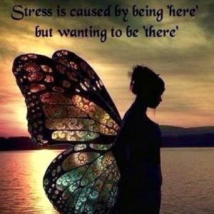 """Stress er på grunn av at du er """"her"""" , men ønsket å være """"der""""."""