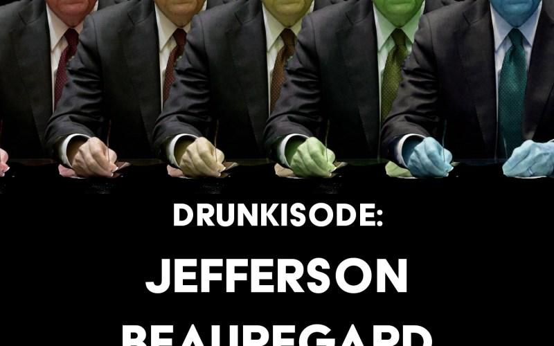 Drunkisode: Jefferson Beauregard Fucking Sessions
