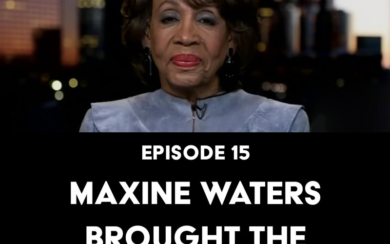 Episode 15: Maxine Waters Brought the Motherfucking Fire