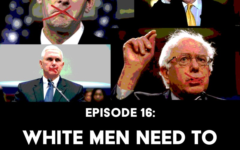 Episode 16: White Men Need to Shut The Fuck Up