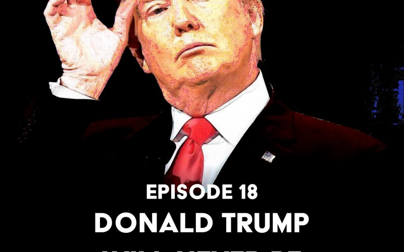 Episode 18: Donald Trump Will Never Be Fucking Presidential