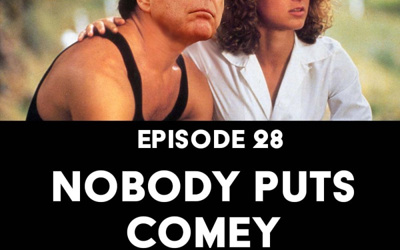 Episode 28: Nobody Puts Comey in a Corner