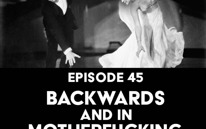 Episode 45: Backwards, and in Motherfucking Heels