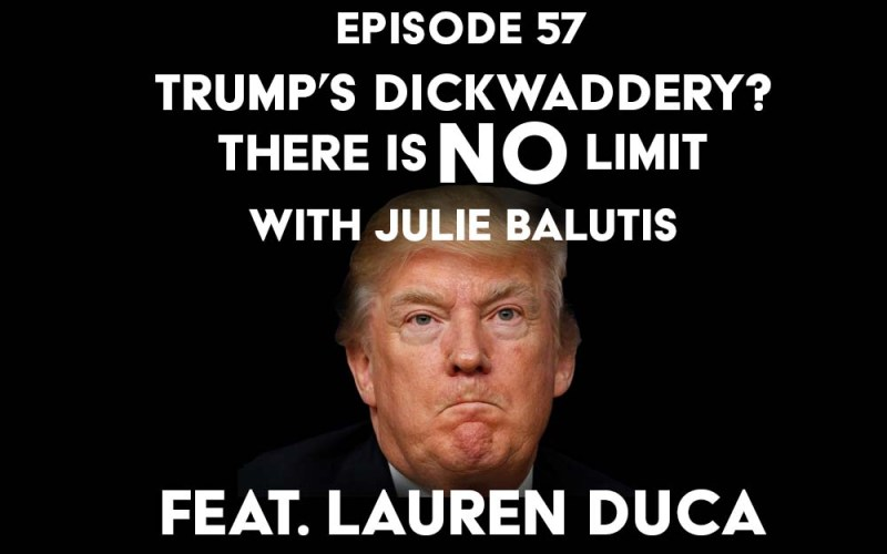 Episode 57: Trump's Dickwaddery? There is No Limit with Julie Balutis and feat. Lauren Duca