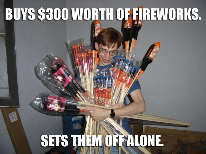 Losers buy $300 worth of fireworks on the 4th of July.