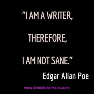 I am a writer. Therefore I am not sane. Edgar Allan Poe