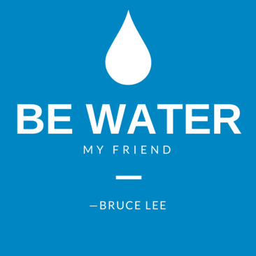 Be water, my friend. Bruce Lee Quote