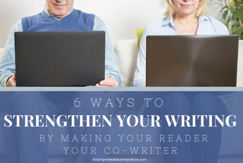 6 Ways to Strengthen Your Writing by Making Your Reader Your Co-Writer