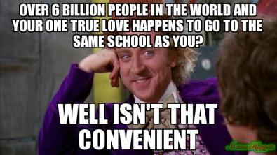 OVER-6-BILLION-PEOPLE-IN-THE-WORLD-AND-YOUR-ONE-TRUE-LOVE-HAPPENS-TO-GO-TO-THE-SAME-SCHOOL-AS-YOU-WELL-ISN39T-THAT-CONVENIENT-meme-1420