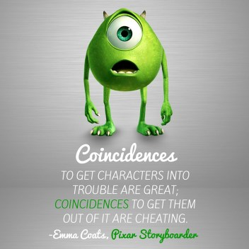 Coincidences to get characters into trouble are great; coincidences to get them out of it are cheating.