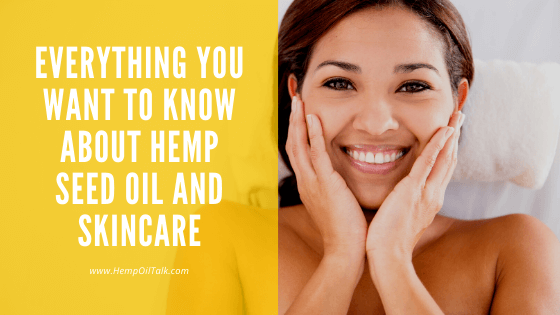 Everything You Want To Know About Hemp Seed Oil And Skincare