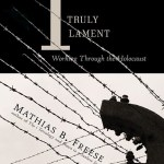 Mathias B. Freese – I Truly Lament: Working Through the Holocaust