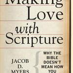 Jacob D. Myers – Making Love with Scripture: Why the Bible Doesn't Mean How You Think It Means
