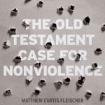 Matthew Curtis Fleischer – The Old Testament Case for Nonviolence