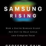 Geoffrey Cain – Samsung Rising: How a South Korean Giant Set Out to Beat Apple and Conquer Tech