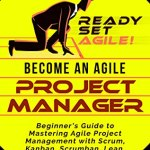 Peter Ilas – Become an Agile Project Manager: Beginner's Guide to Mastering Agile Project Management with Scrum, Kanban, Scrumban, Lean, Six Sigma, and Extreme Programming