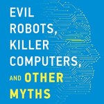 Steven Shwartz – Evil Robots, Killer Computers, and Other Myths: The Truth About AI and the Future of Humanity