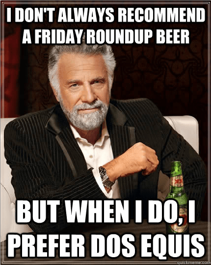 Most Interesting Man Friday Roundup