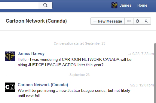 Hello. I was wondering if CARTOON NETWORK CANADA would be airing JUSTICE LEAGUE ACTION later this year?  Cartoon Network Canada responded  We will be premiering a new Justice League series, but not likely until next fall.
