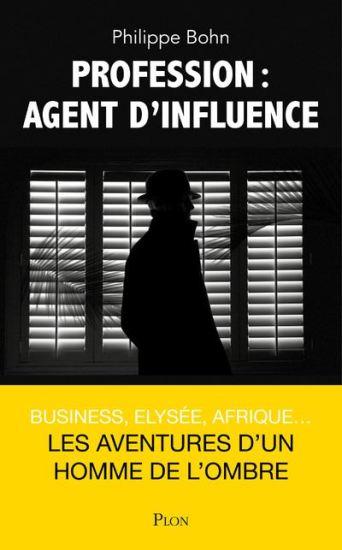 Philippe Bohn - Profession : Agent d'influence (Business, Élysée, Afrique... Les aventures d'un homme de l'ombre