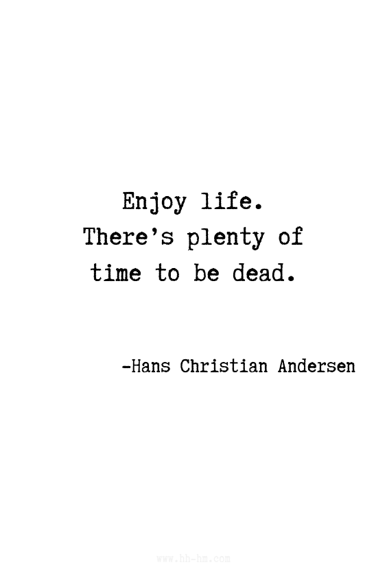 Enjoy life. There's plenty of time to be dead. - Hans Christian Andersen quotes | quotes | Motivational Quotes | Positive Quotes | Funny Quotes | Inspirational Quotes