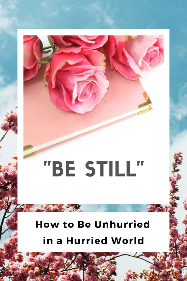"""""""Be Still"""" ~ How to be Unhurried in a Hurried World"""