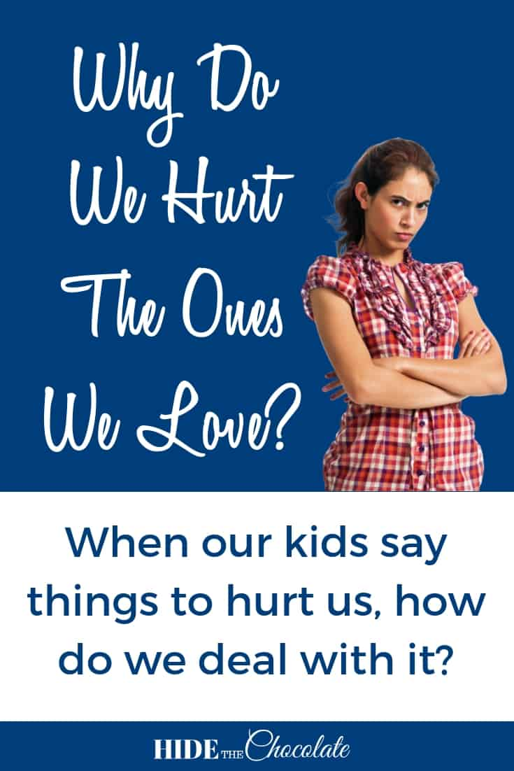 Why Do We Hurt the Ones We Love? ~ When Kids Say Things to Hurt Us