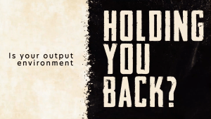 Is your output environment holding you back