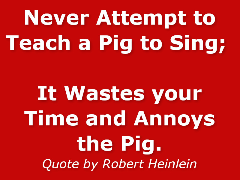 Never attempt to teach a pig to sing