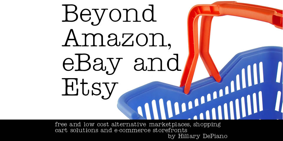 Beyond Amazon, eBay, and Etsy: free and low cost alternative marketplaces, shopping cart solutions and e-commerce storefronts