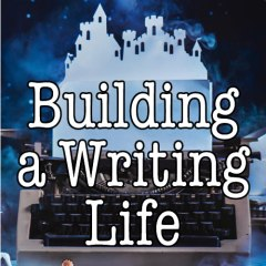 Building a Writing Life: start a writing habit, find time to write, discover your process and commit to your writing dreams