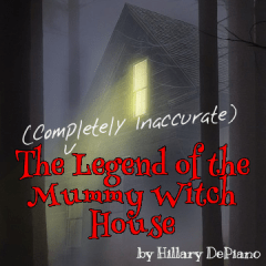 The (Completely Inaccurate) Legend of the Mummy Witch House by Hillary DePiano