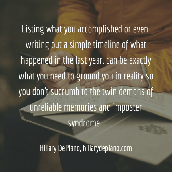Listing what you accomplished or even  writing out a simple timeline of what happened in the last year, can be exactly what you need to ground you in reality so you don't succumb to the twin demons of unreliable memories and imposter syndrome. -Hillary DePiano, hillarydepiano.com