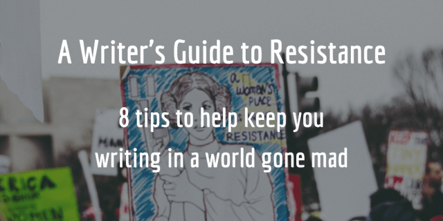 A Writer's Guide to Resistance: how to keep writing in a world gone mad