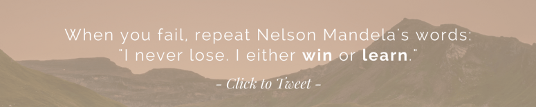 "When you fail, repeat Nelson Mandela's words: ""I never lose. I either win or learn."" 