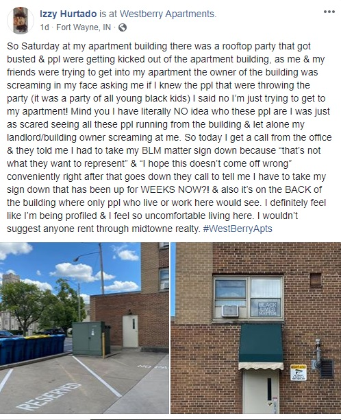 Izzy Hurtado shared to Facebook her story of being racially profiled at her own home. She said some young black kids threw a party, which is currently illegal, and she had no idea what was going on, but the landlord accused her of throwing the party, screaming at her. After proving herself innocent of the party, Hurtado said the landlord requested her to remove her Black Lives Matter flag, which is on the back of her apartment, only visible to other residents, but it stood for two weeks, with no prior problems.