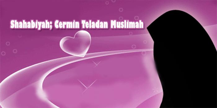 Shahabiyat; Cermin Teladan Muslimah (Bagian 1)