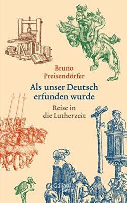 Bruno Preisendörfer: Als unser Deutsch erfunden wurde: Reise in die Lutherzeit