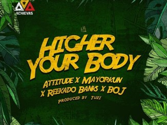Attitude – Higher Your Body ft. Mayorkun, Reekado Banks, BOJ