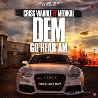 Criss Waddle ft Medikal Dem Go Hear Am Prod