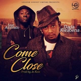 Dada Kwabena Ft Amerado – Come CLose Prod