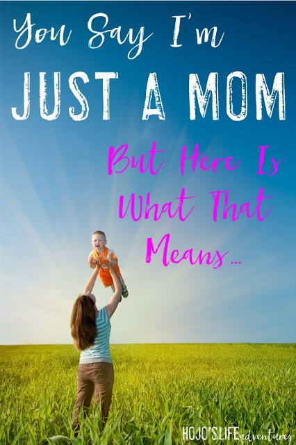 "You say I'm ""just"" a mom. Here's what that REALLY means!"