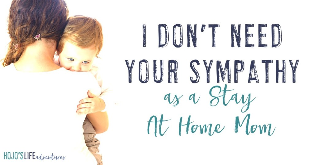 Just because I'm a stay at home mom does not mean me or anyone in my family needs your sympathy. Here is one mother's take on why this is true!